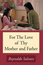 For the Love of Thy Mother and Father by: Raynaldo Salvace ISBN10: 1449039324