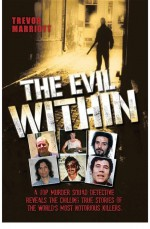 The Evil Within - A Top Murder Squad Detective Reveals The Chilling True Stories of The World's Most Notorious Killers by: Trevor Marriott ISBN10: 1782193650