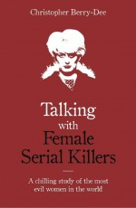 Talking with Female Serial Killers - A chilling study of the most evil women in the world by: Christopher Berry-Dee ISBN10: 1789460034
